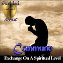 Commune:  Exchange On A Spiritual Level by Shielded About