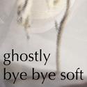bye bye soft by ghostly