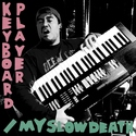 Keyboard Player / My Slow Death by Psychic Sperm