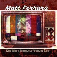 Do Not Adjust Your Set by Matt Ferrara